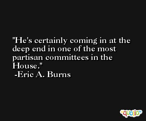 He's certainly coming in at the deep end in one of the most partisan committees in the House. -Eric A. Burns
