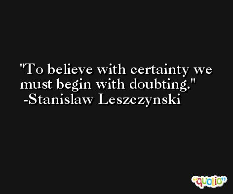 To believe with certainty we must begin with doubting. -Stanislaw Leszczynski
