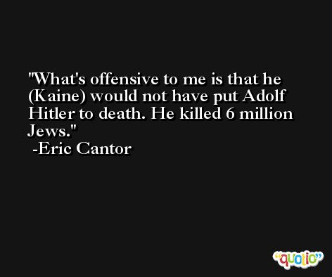 What's offensive to me is that he (Kaine) would not have put Adolf Hitler to death. He killed 6 million Jews. -Eric Cantor