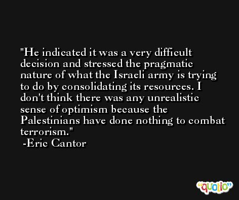 He indicated it was a very difficult decision and stressed the pragmatic nature of what the Israeli army is trying to do by consolidating its resources. I don't think there was any unrealistic sense of optimism because the Palestinians have done nothing to combat terrorism. -Eric Cantor