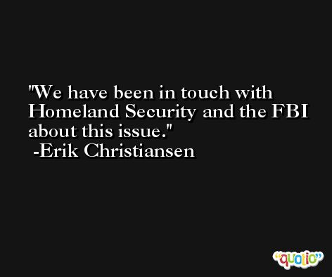 We have been in touch with Homeland Security and the FBI about this issue. -Erik Christiansen