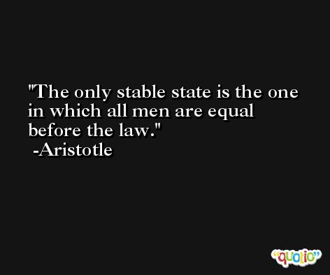 The only stable state is the one in which all men are equal before the law. -Aristotle