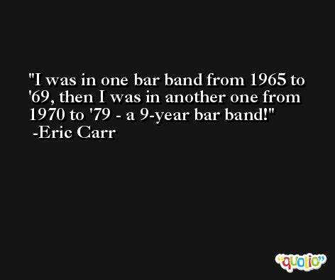I was in one bar band from 1965 to '69, then I was in another one from 1970 to '79 - a 9-year bar band! -Eric Carr