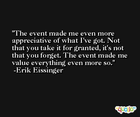 The event made me even more appreciative of what I've got. Not that you take it for granted, it's not that you forget. The event made me value everything even more so. -Erik Eissinger