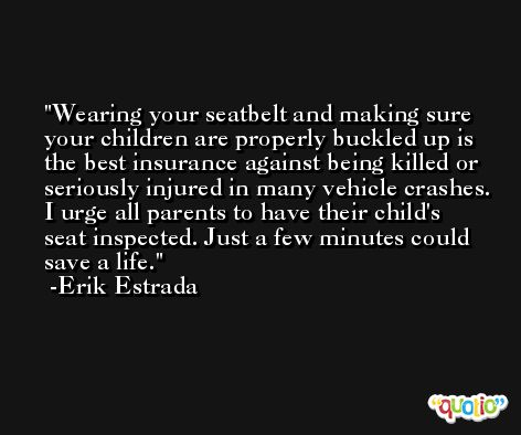 Wearing your seatbelt and making sure your children are properly buckled up is the best insurance against being killed or seriously injured in many vehicle crashes. I urge all parents to have their child's seat inspected. Just a few minutes could save a life. -Erik Estrada