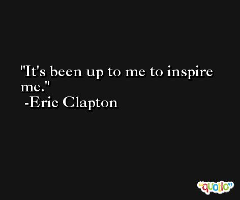 It's been up to me to inspire me. -Eric Clapton