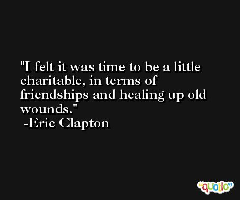 I felt it was time to be a little charitable, in terms of friendships and healing up old wounds. -Eric Clapton