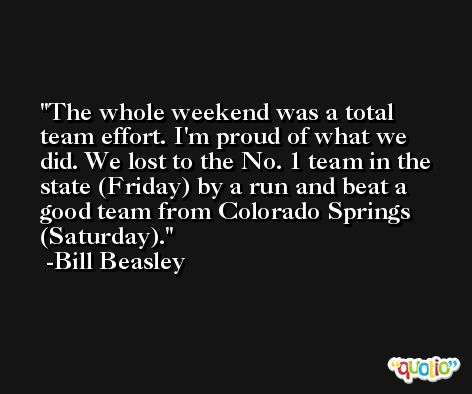 The whole weekend was a total team effort. I'm proud of what we did. We lost to the No. 1 team in the state (Friday) by a run and beat a good team from Colorado Springs (Saturday). -Bill Beasley
