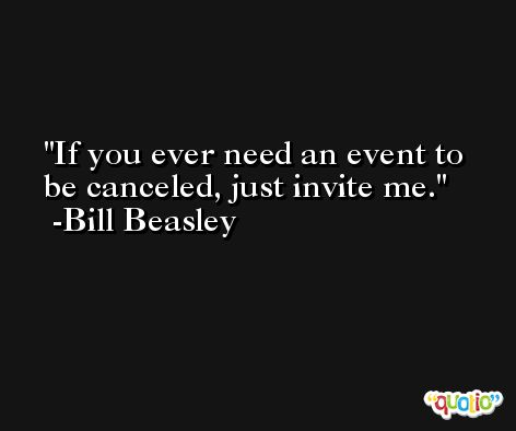If you ever need an event to be canceled, just invite me. -Bill Beasley