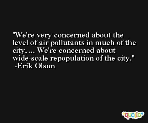 We're very concerned about the level of air pollutants in much of the city, ... We're concerned about wide-scale repopulation of the city. -Erik Olson