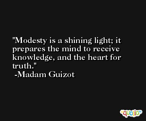 Modesty is a shining light; it prepares the mind to receive knowledge, and the heart for truth. -Madam Guizot
