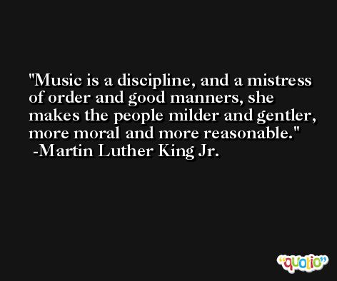 Music is a discipline, and a mistress of order and good manners, she makes the people milder and gentler, more moral and more reasonable. -Martin Luther King Jr.