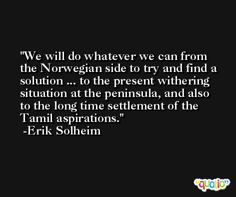 We will do whatever we can from the Norwegian side to try and find a solution ... to the present withering situation at the peninsula, and also to the long time settlement of the Tamil aspirations. -Erik Solheim