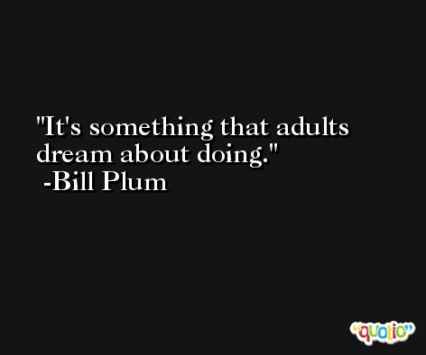 It's something that adults dream about doing. -Bill Plum