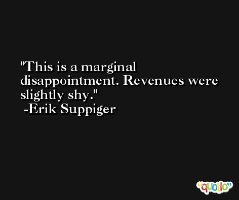This is a marginal disappointment. Revenues were slightly shy. -Erik Suppiger