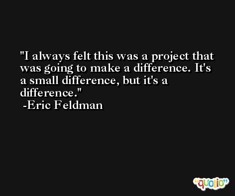 I always felt this was a project that was going to make a difference. It's a small difference, but it's a difference. -Eric Feldman