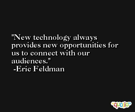 New technology always provides new opportunities for us to connect with our audiences. -Eric Feldman