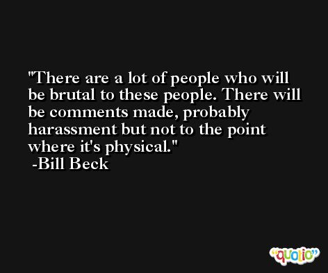 There are a lot of people who will be brutal to these people. There will be comments made, probably harassment but not to the point where it's physical. -Bill Beck