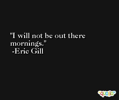 I will not be out there mornings. -Eric Gill