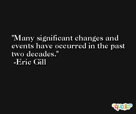 Many significant changes and events have occurred in the past two decades. -Eric Gill