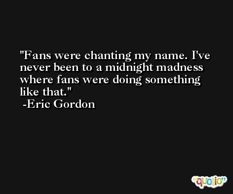 Fans were chanting my name. I've never been to a midnight madness where fans were doing something like that. -Eric Gordon