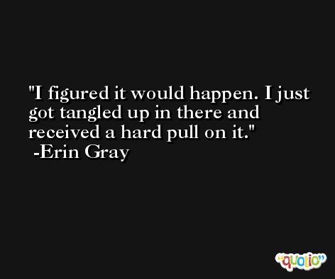 I figured it would happen. I just got tangled up in there and received a hard pull on it. -Erin Gray
