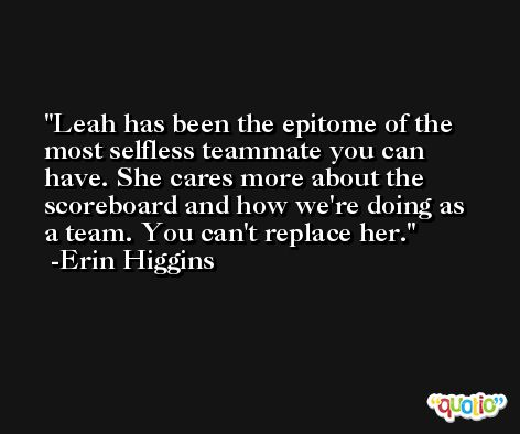 Leah has been the epitome of the most selfless teammate you can have. She cares more about the scoreboard and how we're doing as a team. You can't replace her. -Erin Higgins