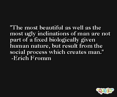 The most beautiful as well as the most ugly inclinations of man are not part of a fixed biologically given human nature, but result from the social process which creates man. -Erich Fromm