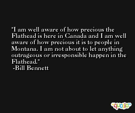 I am well aware of how precious the Flathead is here in Canada and I am well aware of how precious it is to people in Montana. I am not about to let anything outrageous or irresponsible happen in the Flathead. -Bill Bennett