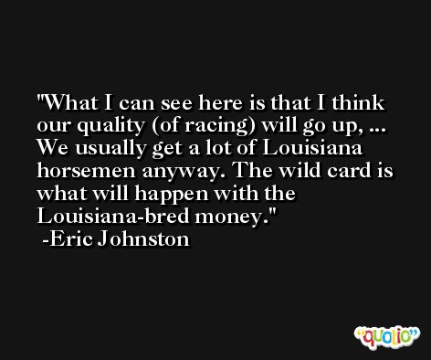 What I can see here is that I think our quality (of racing) will go up, ... We usually get a lot of Louisiana horsemen anyway. The wild card is what will happen with the Louisiana-bred money. -Eric Johnston