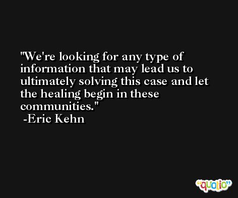 We're looking for any type of information that may lead us to ultimately solving this case and let the healing begin in these communities. -Eric Kehn