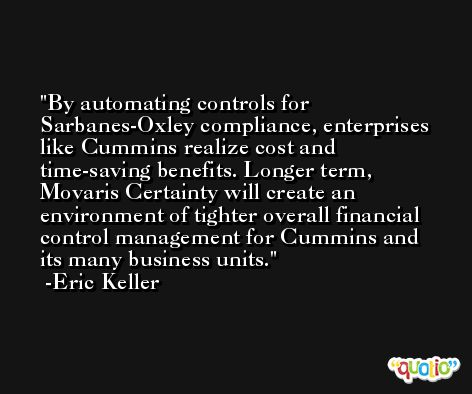 By automating controls for Sarbanes-Oxley compliance, enterprises like Cummins realize cost and time-saving benefits. Longer term, Movaris Certainty will create an environment of tighter overall financial control management for Cummins and its many business units. -Eric Keller