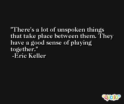There's a lot of unspoken things that take place between them. They have a good sense of playing together. -Eric Keller