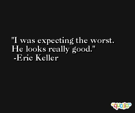 I was expecting the worst. He looks really good. -Eric Keller
