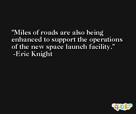 Miles of roads are also being enhanced to support the operations of the new space launch facility. -Eric Knight