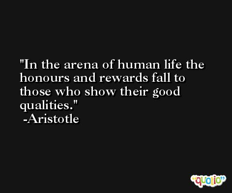 In the arena of human life the honours and rewards fall to those who show their good qualities. -Aristotle