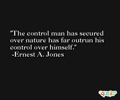The control man has secured over nature has far outrun his control over himself. -Ernest A. Jones