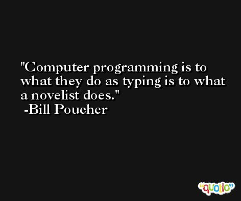 Computer programming is to what they do as typing is to what a novelist does. -Bill Poucher