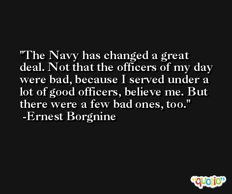 The Navy has changed a great deal. Not that the officers of my day were bad, because I served under a lot of good officers, believe me. But there were a few bad ones, too. -Ernest Borgnine
