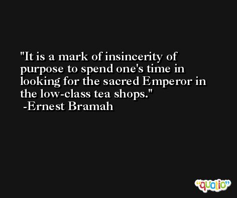 It is a mark of insincerity of purpose to spend one's time in looking for the sacred Emperor in the low-class tea shops. -Ernest Bramah