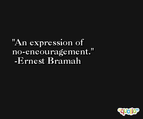 An expression of no-encouragement. -Ernest Bramah