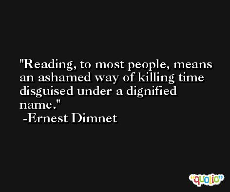 Reading, to most people, means an ashamed way of killing time disguised under a dignified name. -Ernest Dimnet