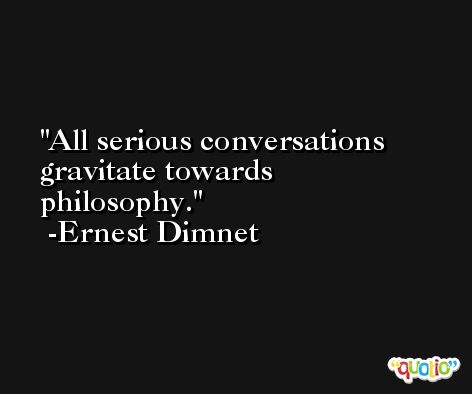 All serious conversations gravitate towards philosophy. -Ernest Dimnet