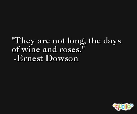 They are not long, the days of wine and roses. -Ernest Dowson