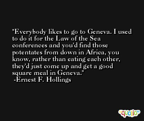 Everybody likes to go to Geneva. I used to do it for the Law of the Sea conferences and you'd find those potentates from down in Africa, you know, rather than eating each other, they'd just come up and get a good square meal in Geneva. -Ernest F. Hollings