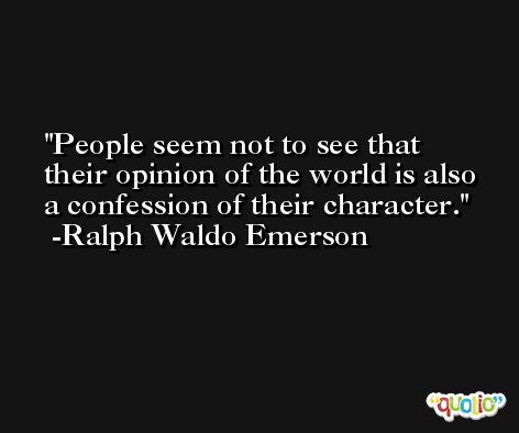 People seem not to see that their opinion of the world is also a confession of their character. -Ralph Waldo Emerson