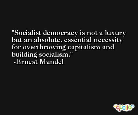 Socialist democracy is not a luxury but an absolute, essential necessity for overthrowing capitalism and building socialism. -Ernest Mandel