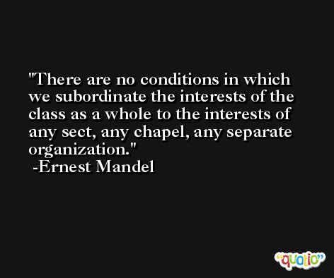 There are no conditions in which we subordinate the interests of the class as a whole to the interests of any sect, any chapel, any separate organization. -Ernest Mandel