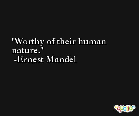 Worthy of their human nature. -Ernest Mandel