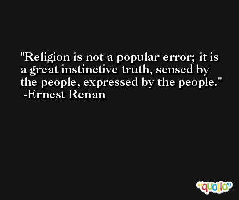 Religion is not a popular error; it is a great instinctive truth, sensed by the people, expressed by the people. -Ernest Renan